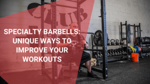 Specialty Barbells Unique Ways to Improve Your Workouts, August 2021