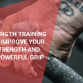 Grip Strength Training – How to Improve Your Hand Strength and Build a Powerful Grip, October 2021